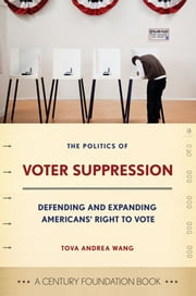 The Politics of Voter Suppression - defending and expanding Americans' right to vote ebook by Tova Andrea Wang,Janice Nittoli