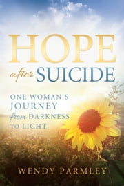 Hope after Suicide: One Woman's Journey from Darkness to Light ebook by Wendy Parmley