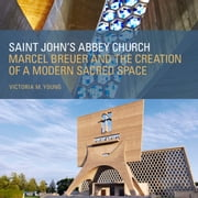 Saint John's Abbey Church - Marcel Breuer and the Creation of a Modern Sacred Space ebook by Victoria M. Young