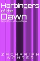 Harbingers of the Dawn: Book 2 of the Dawn Saga ebook by Zachariah Wahrer