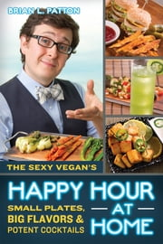 The Sexy Vegan's Happy Hour at Home - Small Plates, Big Flavors, and Potent Cocktails ebook by Brian L. Patton