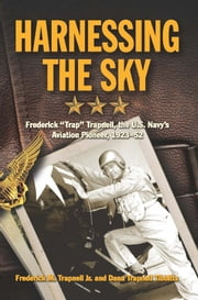 "Harnessing the Sky - Frederick ""Trap"" Trapnell, the U.S. Navy's Aviation Pioneer, 1923-1952 ebook by Frederick M. Trapnell Jr.,Dana Tibbitts"