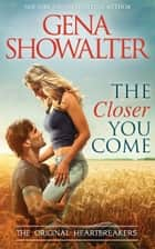 The Closer You Come (Original Heartbreakers, Book 2) ebook by Gena Showalter