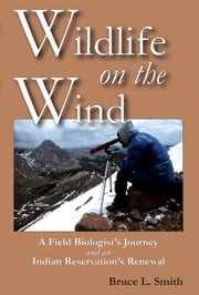 Wildlife on the Wind - A Field Biologist's Journey and an Indian Reservation's Renewal ebook by Bruce L. Smith