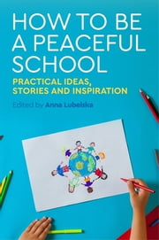 How to Be a Peaceful School - Practical Ideas, Stories and Inspiration ebook by Anna Lubelska, Sue Webb, Pali Nahal,...