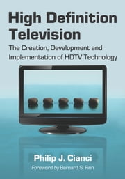 High Definition Television - The Creation, Development and Implementation of HDTV Technology ebook by Philip J. Cianci