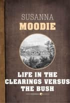 Life in the Clearings Versus the Bush ebook by Susanna Moodie