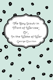 The Boy Scouts in Front of Warsaw; Or, In the Wake of War ebook by George Durston