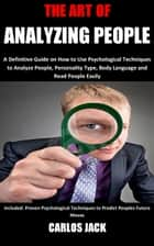 The Art of Analyzing People - A Definitive Guide on How to Use Psychological Techniques to Analyze People, Personality Type, Body Language and Read People Easily Included: Proven Psychological Techniques to Predict Peoples Future Moves eBook by Carlos Jack