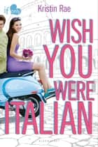 Wish You Were Italian - An If Only novel ebook by Kristin Rae
