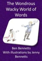 The Wondrous Wacky World of Words ebook by Ben Bennetts