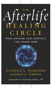 The Afterlife Healing Circle - How Anyone Can Contact the Other Side ebook by Jana L. Simons,Raymond Moody MD