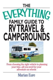 The Everything Family Guide to RV Travel and Campgrounds: From Choosing the Right Vehicle to Planning Your Trip--All You Need for Your Adventure on Wh ebook by Eure, Marian
