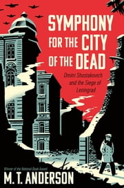 Symphony for the City of the Dead - Dmitri Shostakovich and the Siege of Leningrad ebook by M.T. Anderson