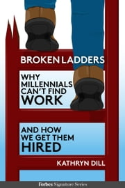 Broken Ladders: Why Millennials Can't Find Work And How We Get Them Hired ebook by Kathryn Dill