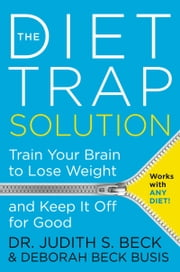 The Diet Trap Solution - Train Your Brain to Lose Weight and Keep It Off for Good ebook by Judith S. Beck, PhD,Deborah Beck Busis