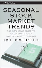 Seasonal Stock Market Trends - The Definitive Guide to Calendar-Based Stock Market Trading ebook by Jay Kaeppel