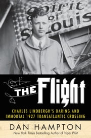 The Flight - Charles Lindbergh's Daring and Immortal 1927 Transatlantic Crossing ebook by Dan Hampton