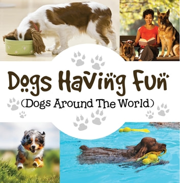 Dogs Having Fun (Dogs Around The World) - Pets for Kids ebook by Baby Professor