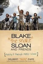 "Blake ""The Snake"" Sloan and Friends - Making It Through Middle School! ebook by Delbert ""Delby"" Pape"
