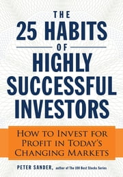 The 25 Habits of Highly Successful Investors: How to Invest for Profit in Today's Changing Markets ebook by Peter Sander