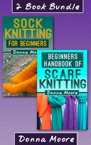 "2 Book Bundle: ""Sock Knitting For Beginners"" & ""Beginners Handbook of Scarf Knitting"" - Knitting Made Easy, #6 ebook by Donna Moore"