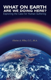 What on Earth Are We Doing Here? - Exploring the Case for Human Suffering ebook by Elaine A. Piha, C.C., M.A.