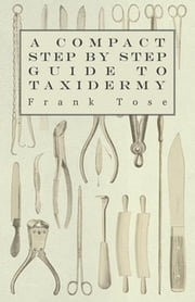 A Compact Step by Step Guide to Taxidermy ebook by Frank Tose
