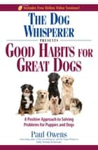 The Dog Whisperer Presents Good Habits for Great Dogs - A Positive Approach to Solving Problems for Puppies and Dogs ebook by Paul Owens, Norma Eckroate