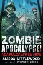 Zombie Apocalypse! Acapulcalypse Now ebook by Stephen Jones, Alison Littlewood