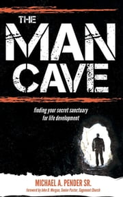 The Man Cave - Finding Your Sanctuary for Life Development ebook by Michael A. Pender Sr.