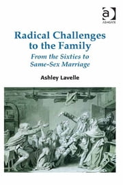 Radical Challenges to the Family - From the Sixties to Same-Sex Marriage ebook by Dr Ashley Lavelle