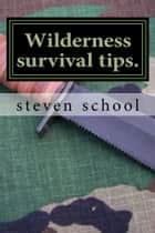 Wilderness Survival Tips ebook by steven school
