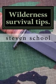 Wilderness Survival Tips - My Own Experience ebook by steven school