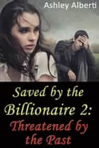 Saved by the Billionaire 2: Threatened by the Past (A gritty erotic romance) ebook by Ashley Alberti