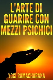 L'arte di guarire con i mezzi psichici ebook by Yogi Ramacharaka