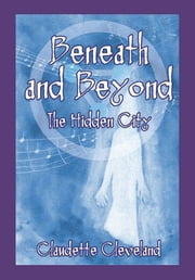 Beneath and Beyond - The Hidden City ebook by Claudette Cleveland