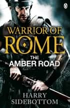 Warrior of Rome VI: The Amber Road ebook by Harry Sidebottom