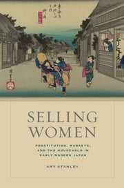 Selling Women - Prostitution, Markets, and the Household in Early Modern Japan ebook by Amy Stanley