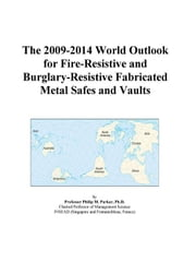 The 2009-2014 World Outlook for Fire-Resistive and Burglary-Resistive Fabricated Metal Safes and Vaults ebook by ICON Group International, Inc.