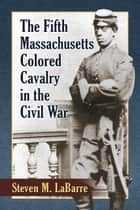 The Fifth Massachusetts Colored Cavalry in the Civil War ebook by Steven M. LaBarre