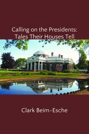 Calling on the Presidents: Tales Their Houses Tell ebook by Clark Beim-Esche