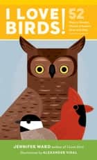 I Love Birds! - 52 Ways to Wonder, Wander, and Explore Birds with Kids ebook by Jennifer Ward, Alexander Vidal