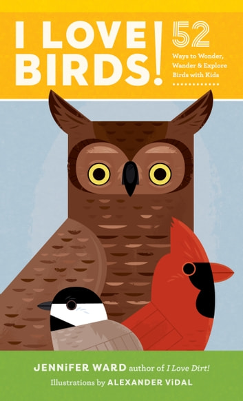 I Love Birds! - 52 Ways to Wonder, Wander, and Explore Birds with Kids ebook by Jennifer Ward