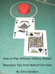 How to Play Without Getting Played: Blackjack Tips from Behind the Rack ebook by Gina Sanders