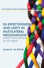 EU Effectiveness and Unity in Multilateral Negotiations ebook by Louise Van Schaik