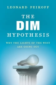 The DIM Hypothesis - Why the Lights of the West Are Going Out ebook by Leonard Peikoff