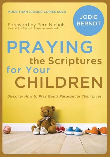 Praying the Scriptures for Your Children - Discover How to Pray God's Purpose for Their Lives ebook by Jodie Berndt