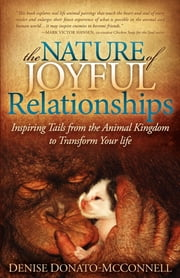 The Nature of Joyful Relationships - Inspiring Tails from the Animal Kingdom to Transform Your Life ebook by Denise Donato-McConnell