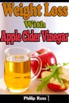 Weight Loss With Apple Cider Vinegar ebook by Philip Ross